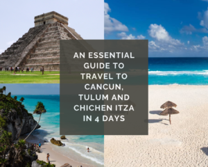 An essential guide to travel to Cancun, Tulum and Chichen Itza in 4 days